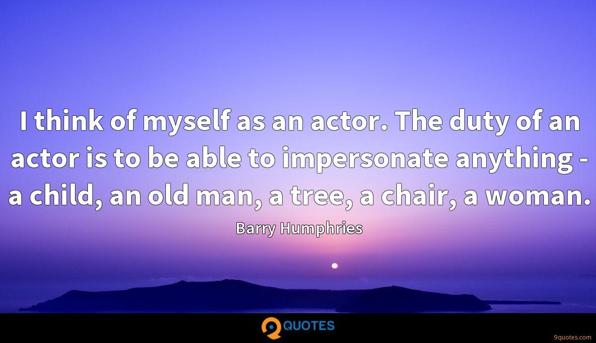 I think of myself as an actor. The duty of an actor is to be able to impersonate anything - a child, an old man, a tree, a chair, a woman.