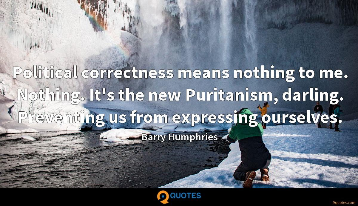 Political correctness means nothing to me. Nothing. It's the new Puritanism, darling. Preventing us from expressing ourselves.