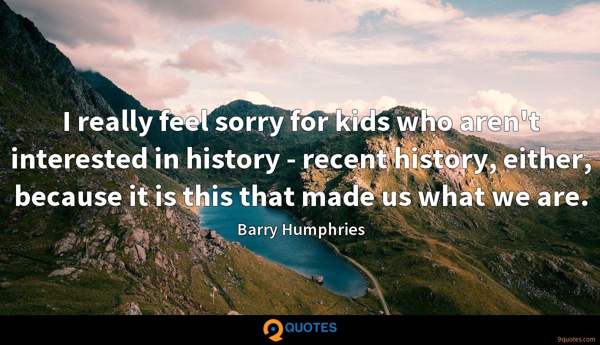 I really feel sorry for kids who aren't interested in history - recent history, either, because it is this that made us what we are.