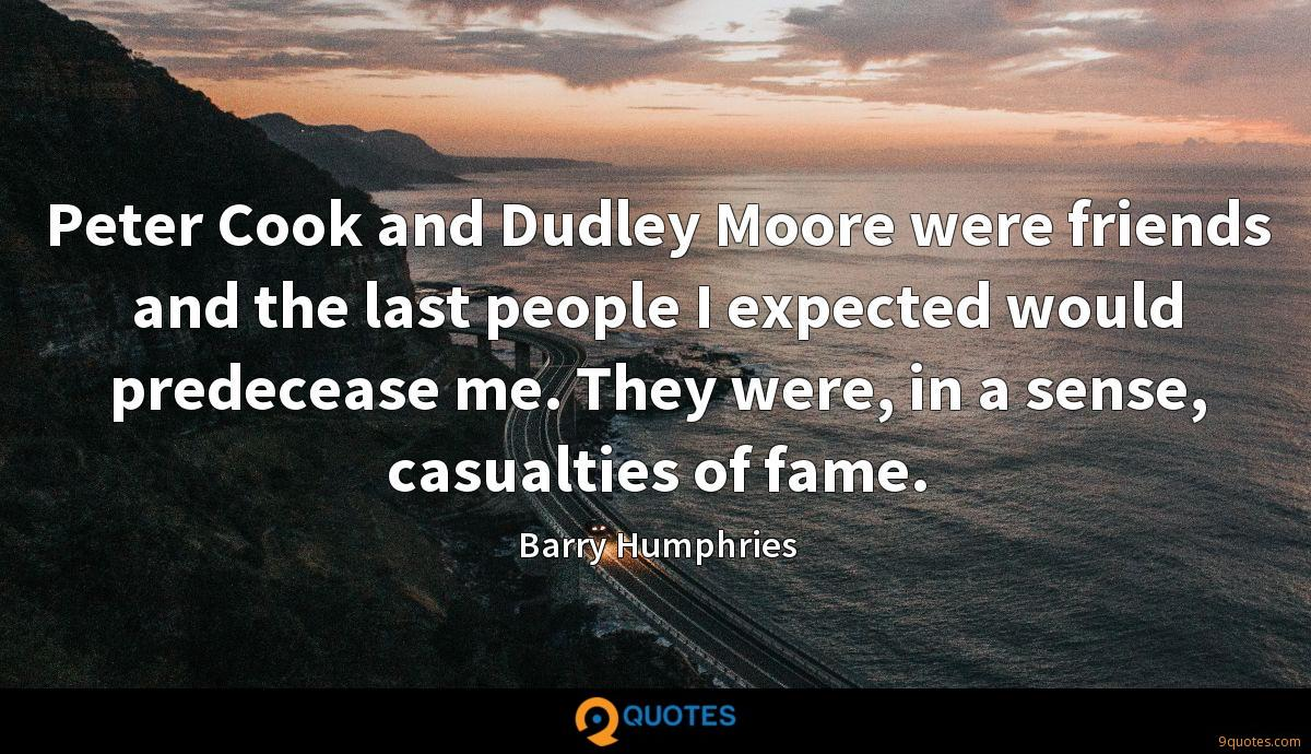 Peter Cook and Dudley Moore were friends and the last people I expected would predecease me. They were, in a sense, casualties of fame.