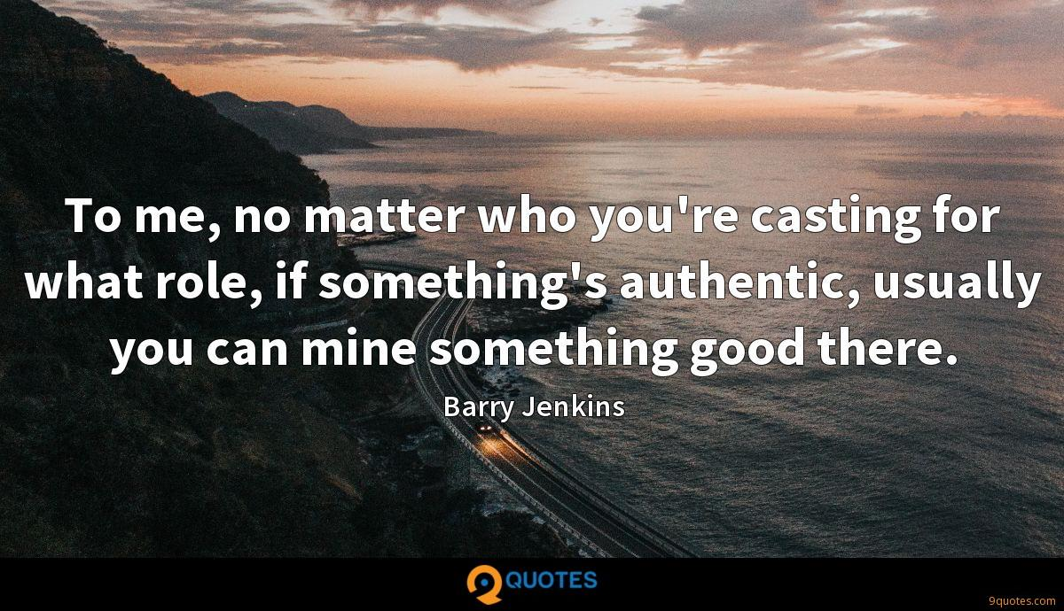 To me, no matter who you're casting for what role, if something's authentic, usually you can mine something good there.