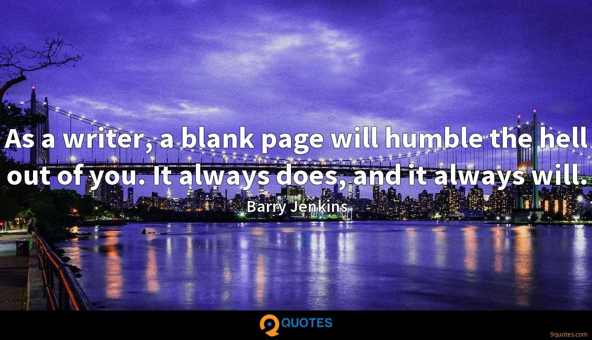 As a writer, a blank page will humble the hell out of you. It always does, and it always will.