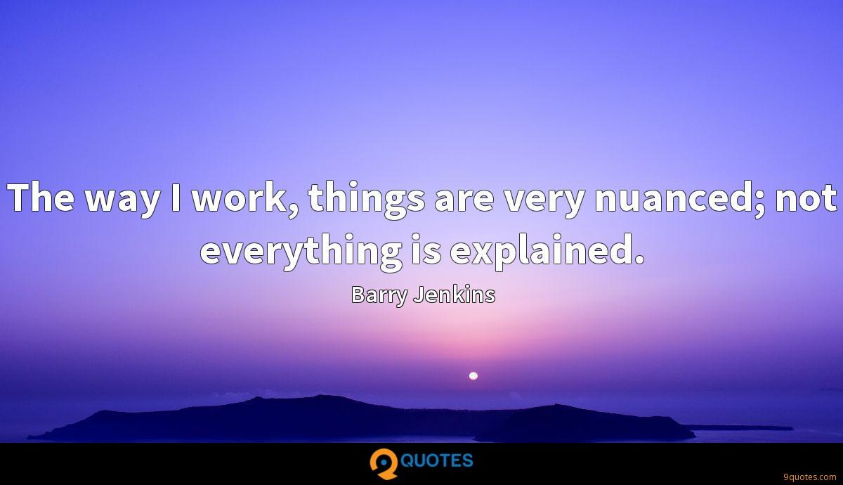 The way I work, things are very nuanced; not everything is explained.