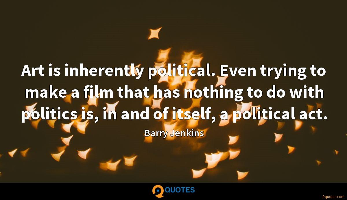 Art is inherently political. Even trying to make a film that has nothing to do with politics is, in and of itself, a political act.