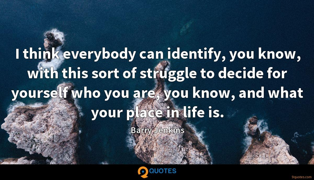 I think everybody can identify, you know, with this sort of struggle to decide for yourself who you are, you know, and what your place in life is.