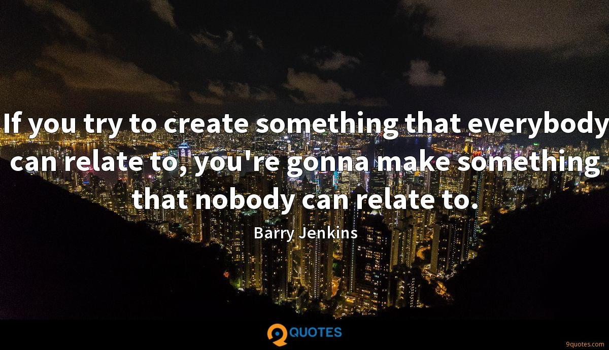 If you try to create something that everybody can relate to, you're gonna make something that nobody can relate to.