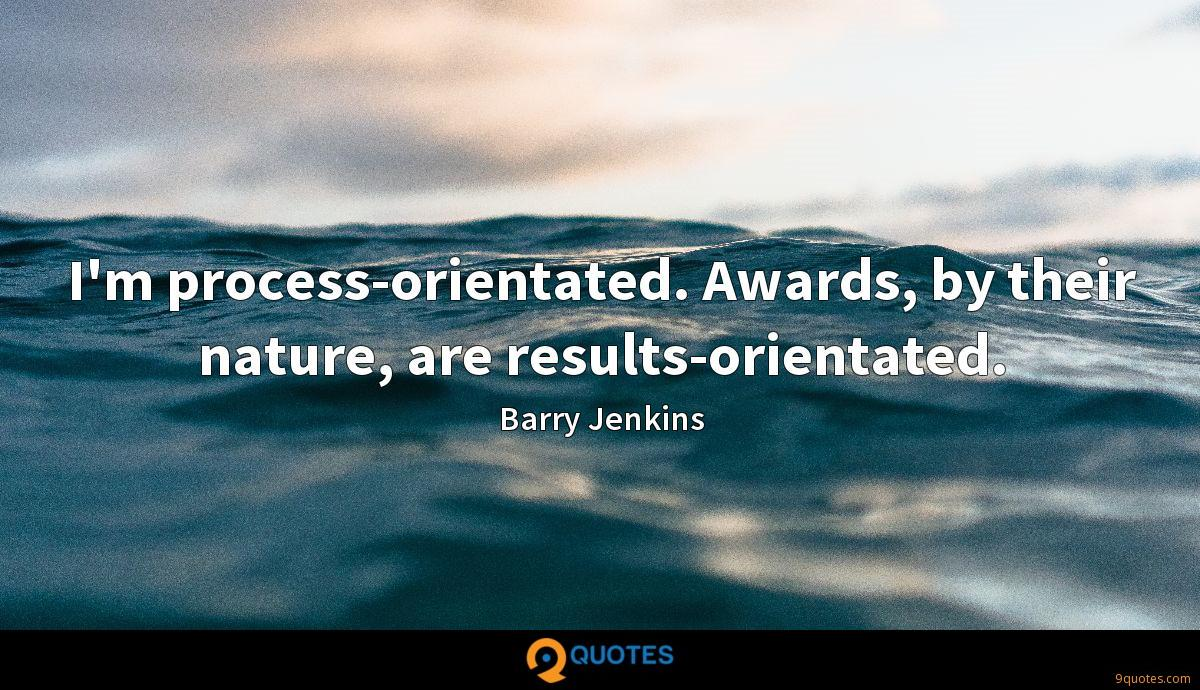 I'm process-orientated. Awards, by their nature, are results-orientated.