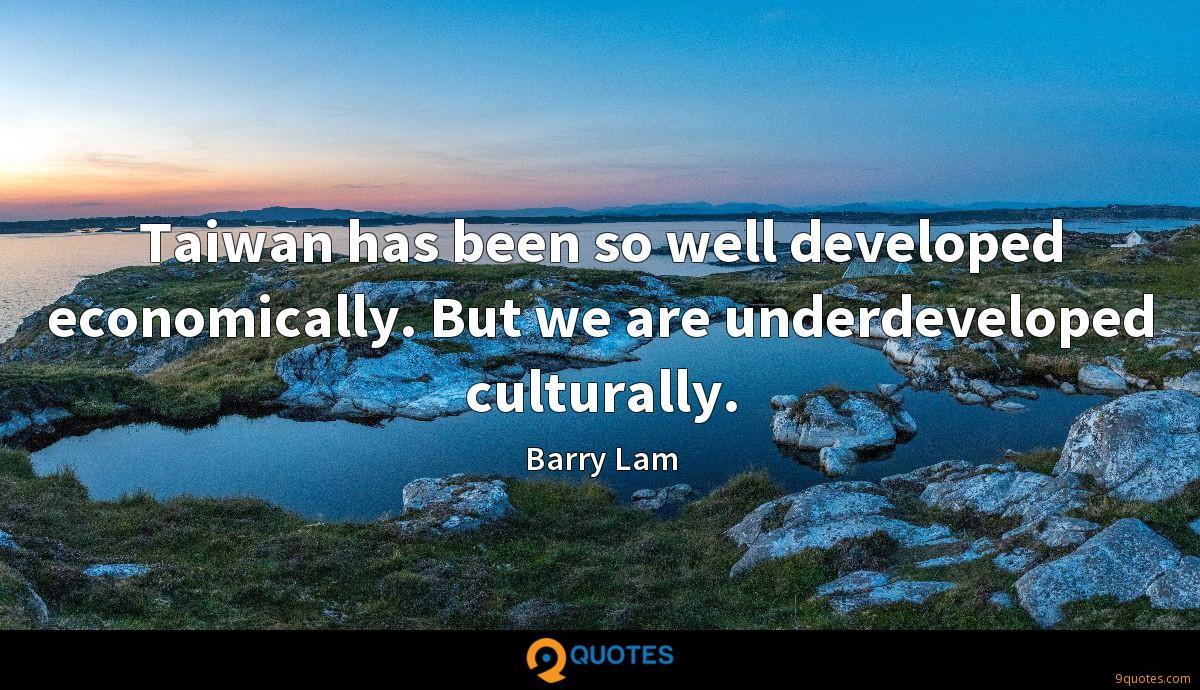 Taiwan has been so well developed economically. But we are underdeveloped culturally.