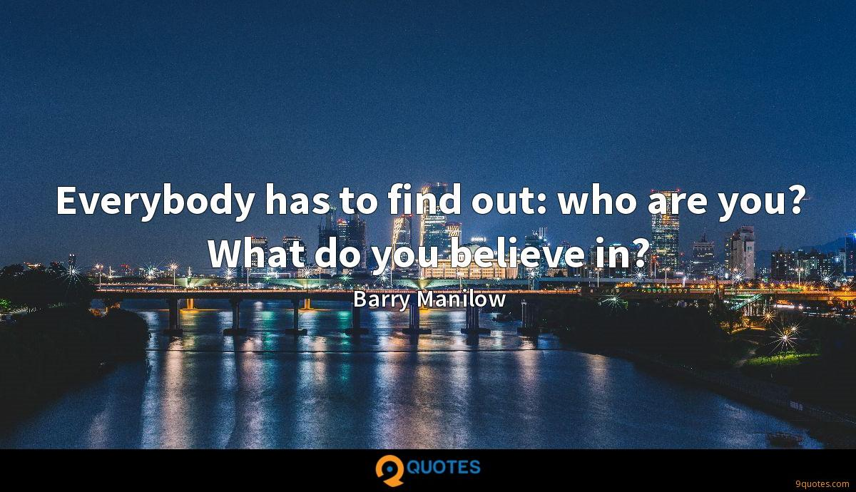Everybody has to find out: who are you? What do you believe in?