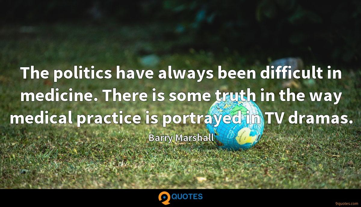 The politics have always been difficult in medicine. There is some truth in the way medical practice is portrayed in TV dramas.