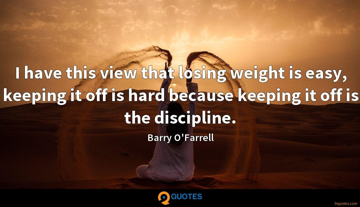I have this view that losing weight is easy, keeping it off is hard because keeping it off is the discipline.