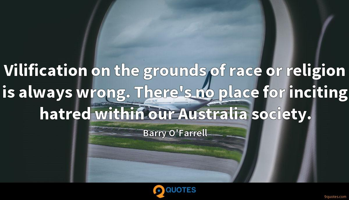 Vilification on the grounds of race or religion is always wrong. There's no place for inciting hatred within our Australia society.