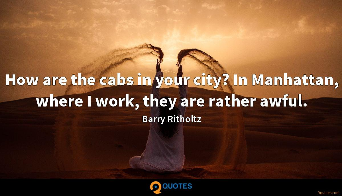 How are the cabs in your city? In Manhattan, where I work, they are rather awful.