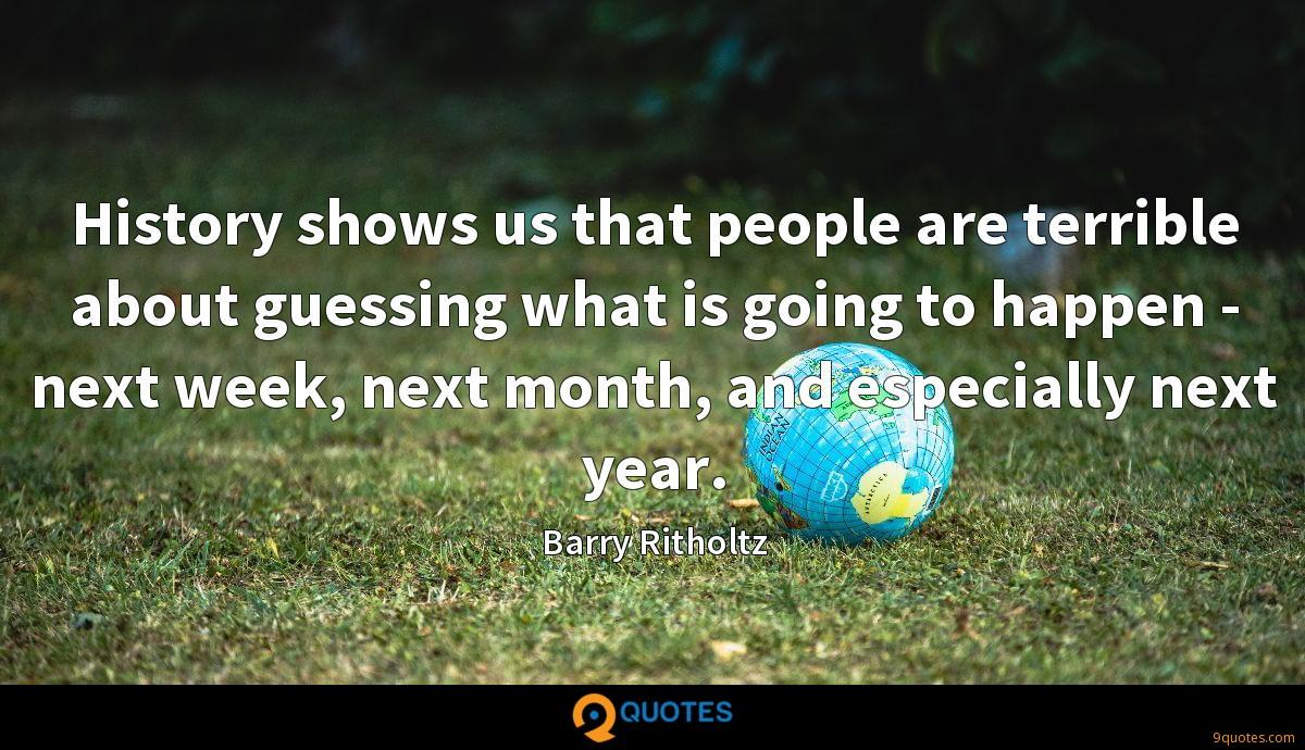 History shows us that people are terrible about guessing what is going to happen - next week, next month, and especially next year.