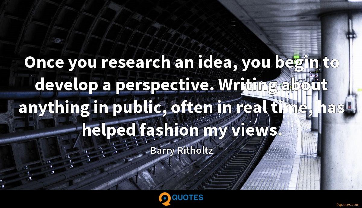 Once you research an idea, you begin to develop a perspective. Writing about anything in public, often in real time, has helped fashion my views.