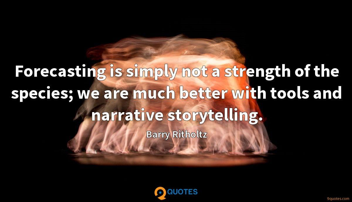 Forecasting is simply not a strength of the species; we are much better with tools and narrative storytelling.