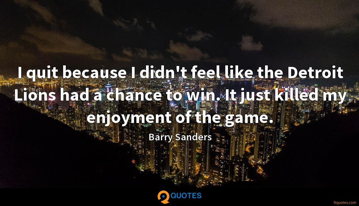 I quit because I didn't feel like the Detroit Lions had a chance to win. It just killed my enjoyment of the game.