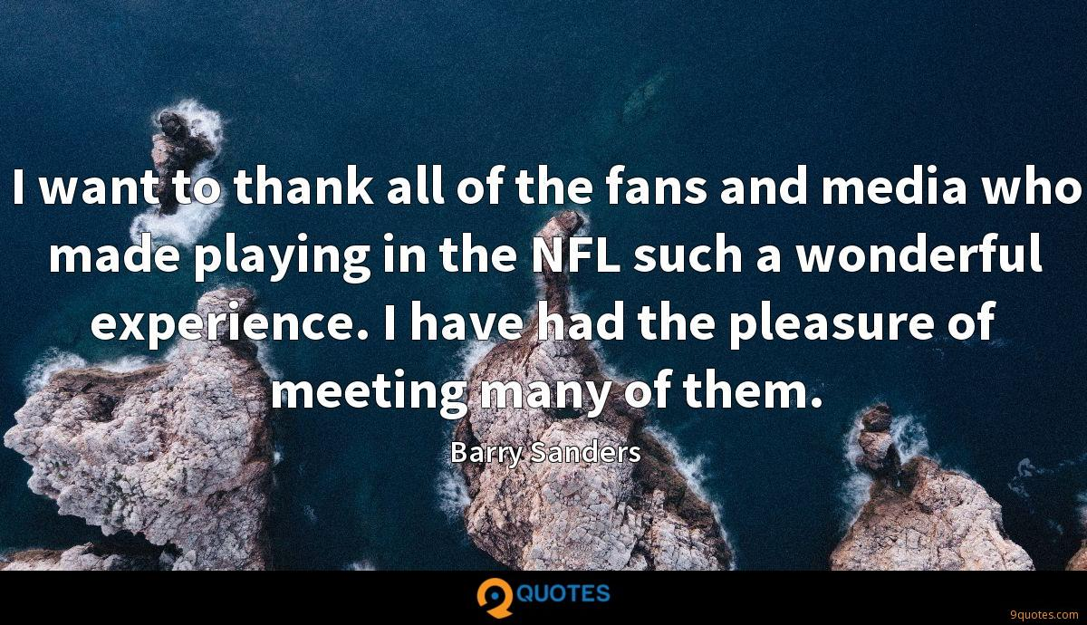 I want to thank all of the fans and media who made playing in the NFL such a wonderful experience. I have had the pleasure of meeting many of them.