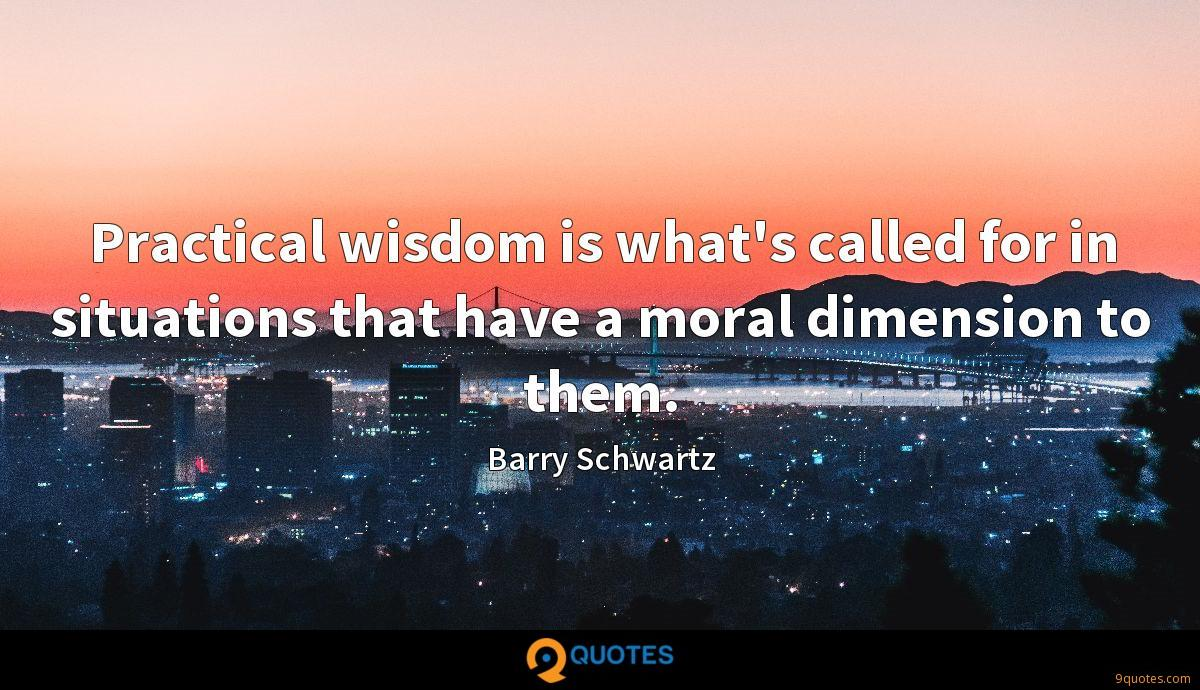Practical wisdom is what's called for in situations that have a moral dimension to them.