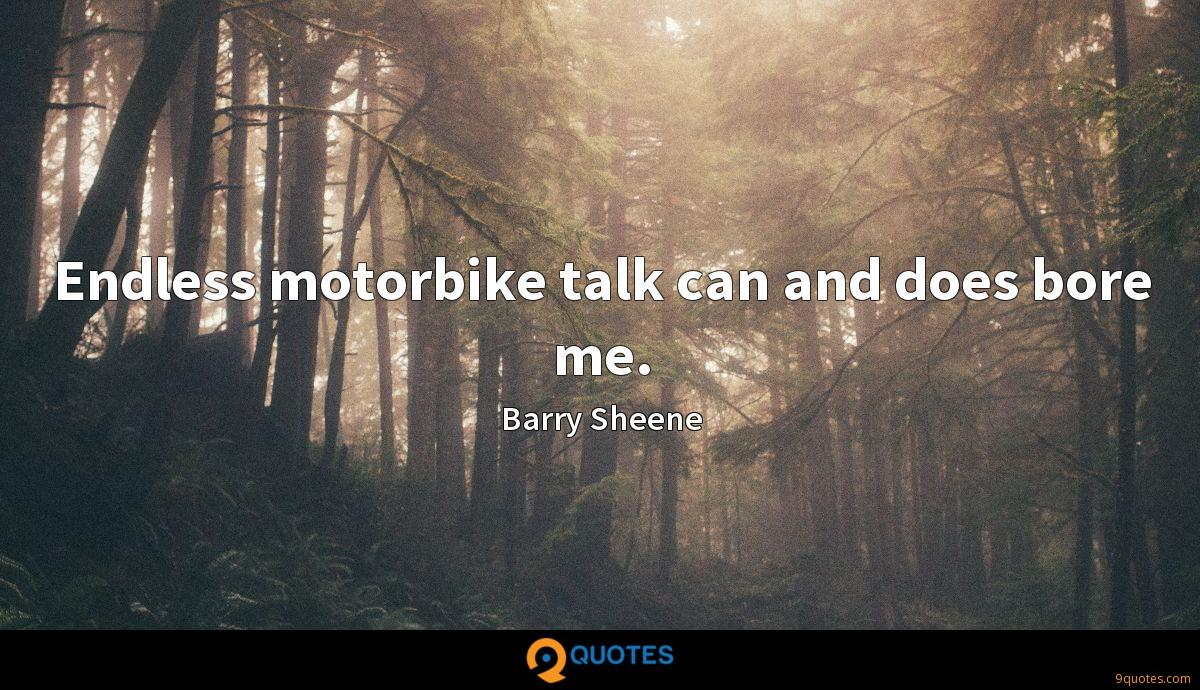 Endless motorbike talk can and does bore me.