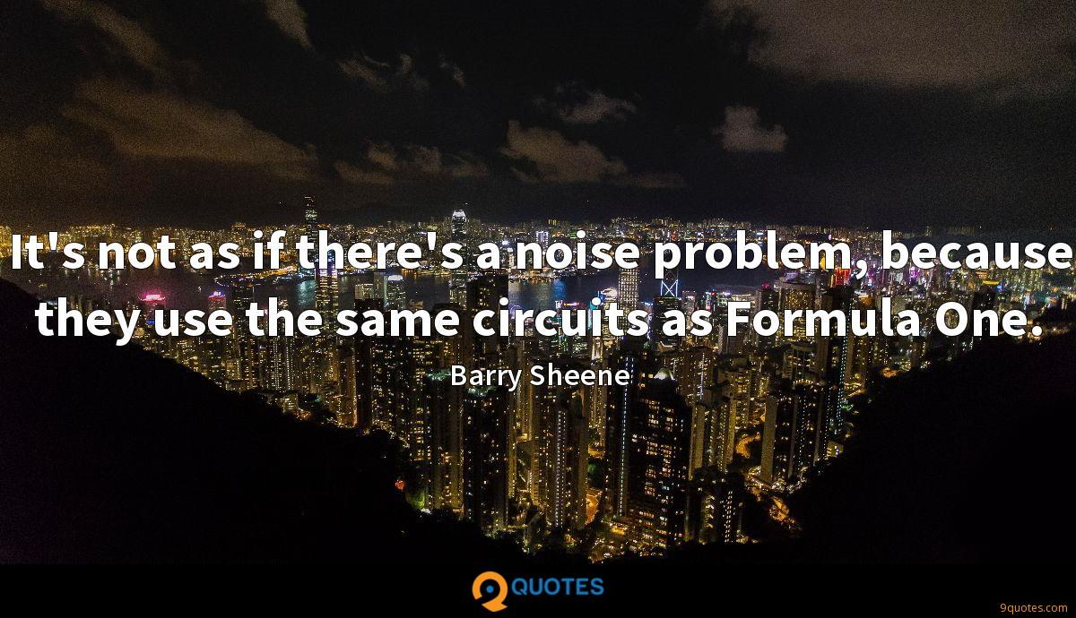 It's not as if there's a noise problem, because they use the same circuits as Formula One.
