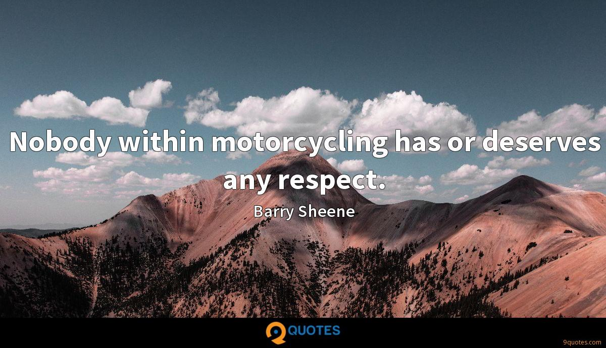 Nobody within motorcycling has or deserves any respect.