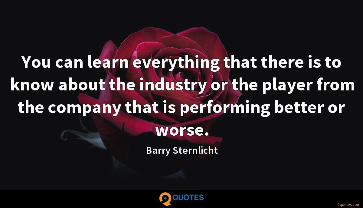 You can learn everything that there is to know about the industry or the player from the company that is performing better or worse.