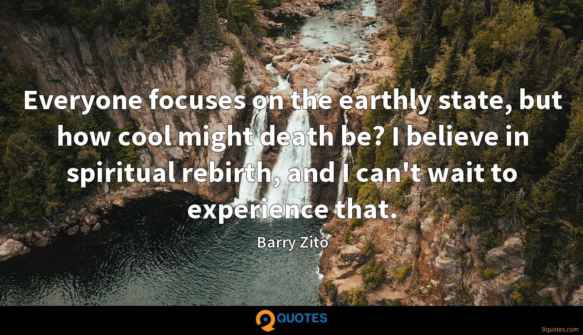 Everyone focuses on the earthly state, but how cool might death be? I believe in spiritual rebirth, and I can't wait to experience that.