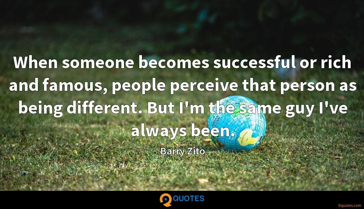 When someone becomes successful or rich and famous, people perceive that person as being different. But I'm the same guy I've always been.