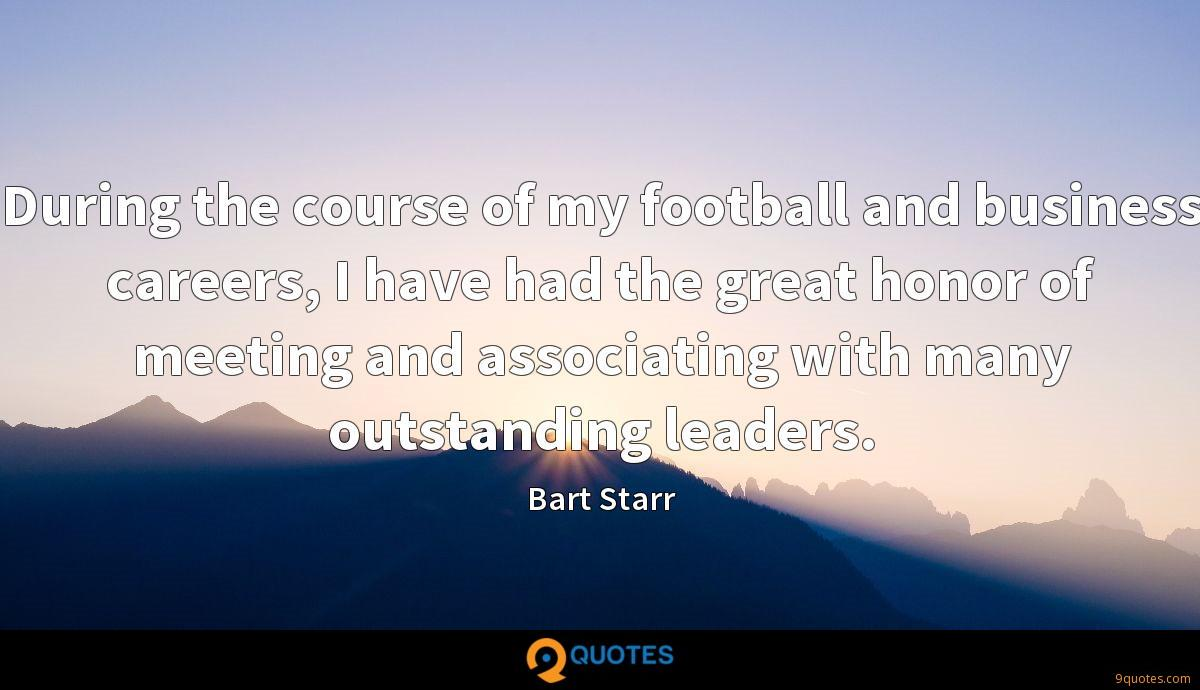 During the course of my football and business careers, I have had the great honor of meeting and associating with many outstanding leaders.