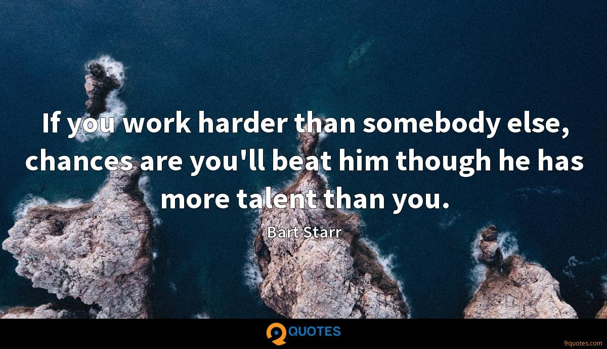 If you work harder than somebody else, chances are you'll beat him though he has more talent than you.