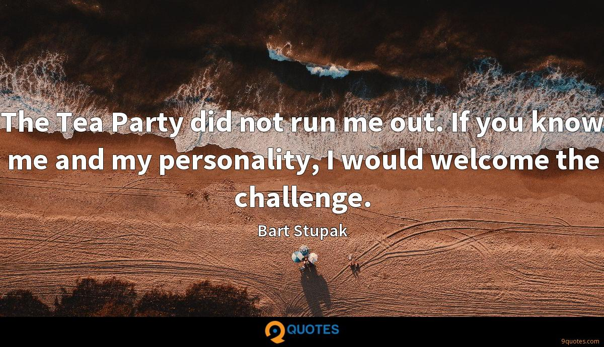 The Tea Party did not run me out. If you know me and my personality, I would welcome the challenge.