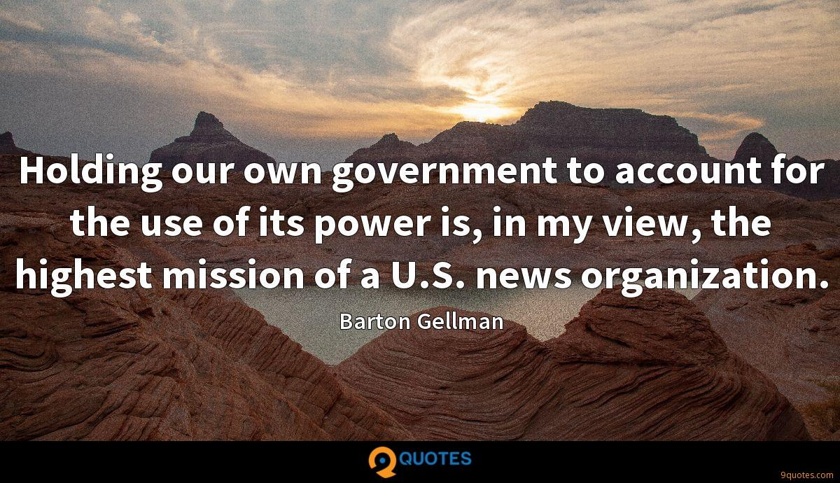 Holding our own government to account for the use of its power is, in my view, the highest mission of a U.S. news organization.