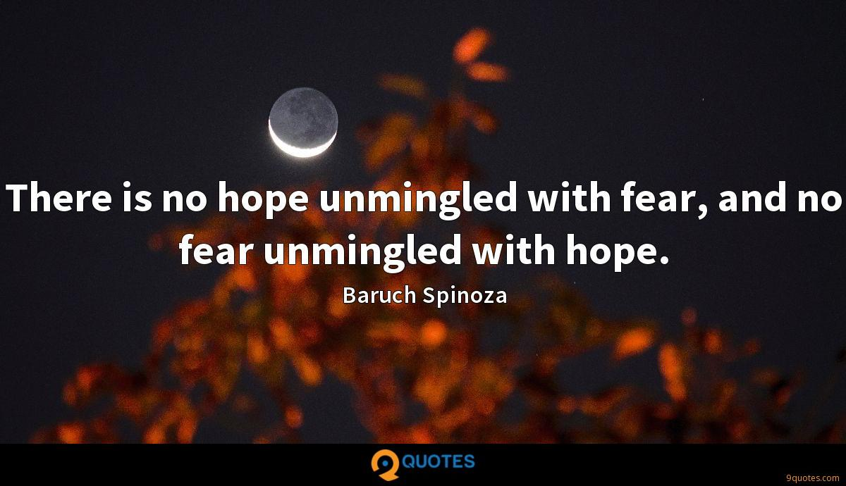 There is no hope unmingled with fear, and no fear unmingled with hope.
