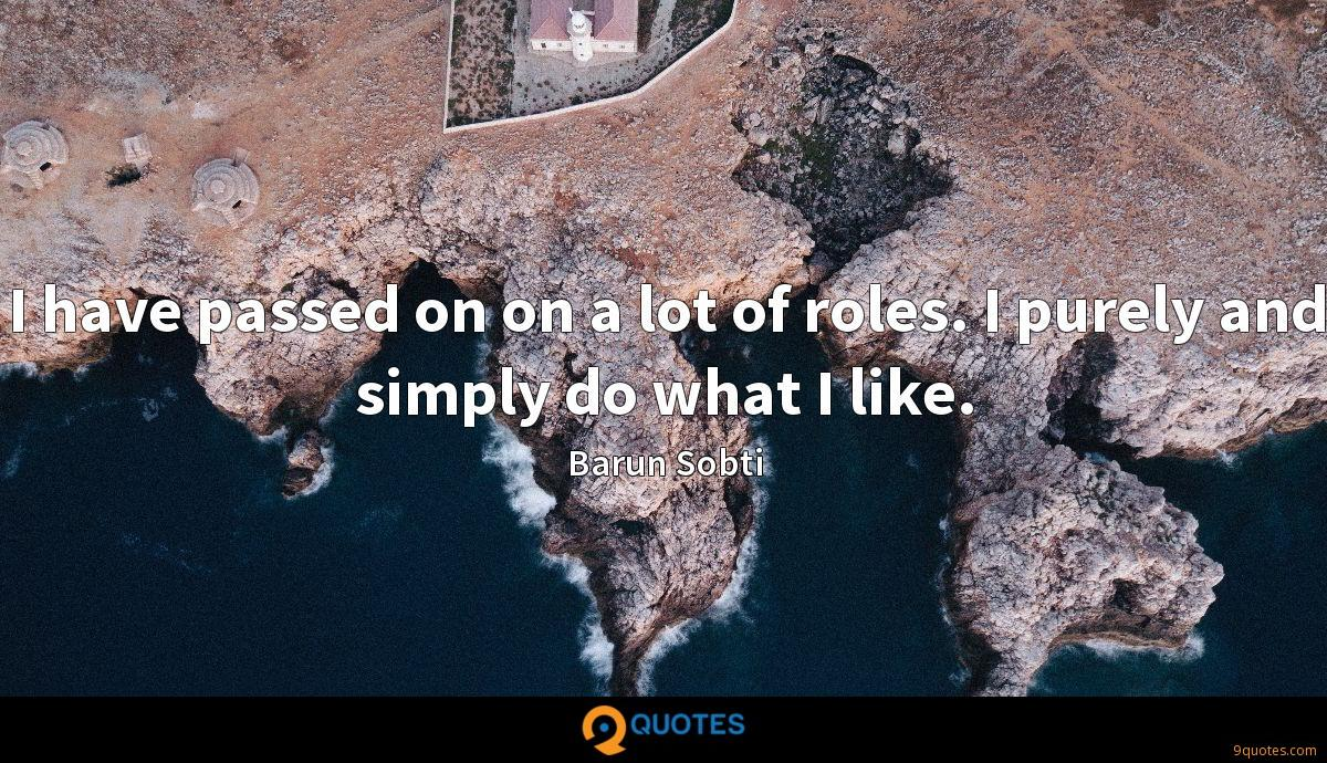 I have passed on on a lot of roles. I purely and simply do what I like.
