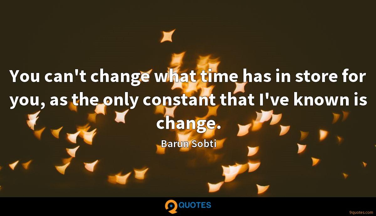You can't change what time has in store for you, as the only constant that I've known is change.