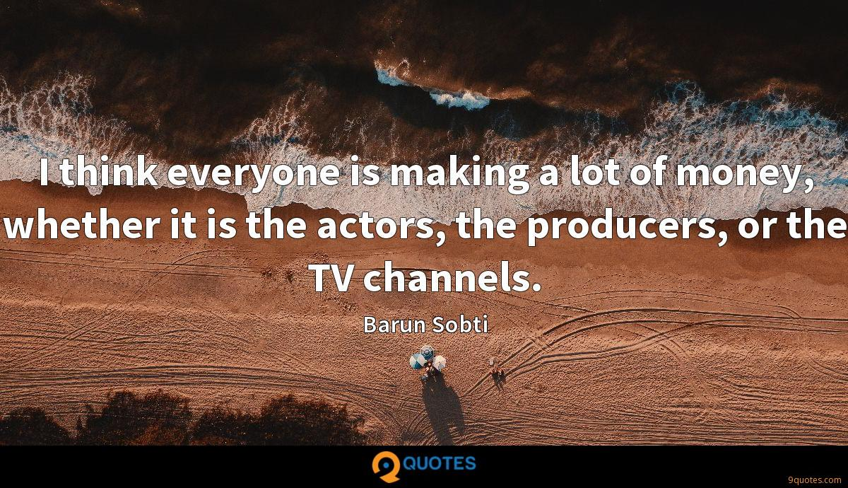 I think everyone is making a lot of money, whether it is the actors, the producers, or the TV channels.