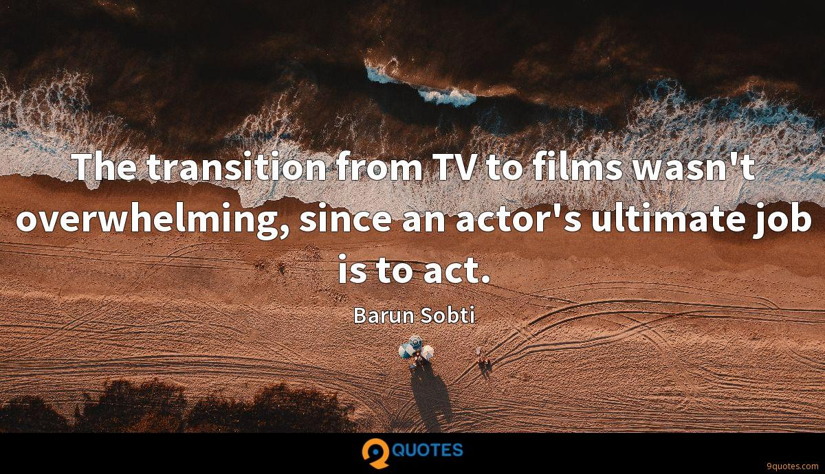 The transition from TV to films wasn't overwhelming, since an actor's ultimate job is to act.