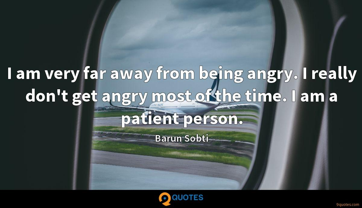 I am very far away from being angry. I really don't get angry most of the time. I am a patient person.