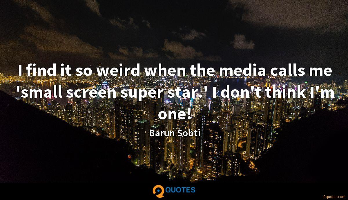 I find it so weird when the media calls me 'small screen super star.' I don't think I'm one!