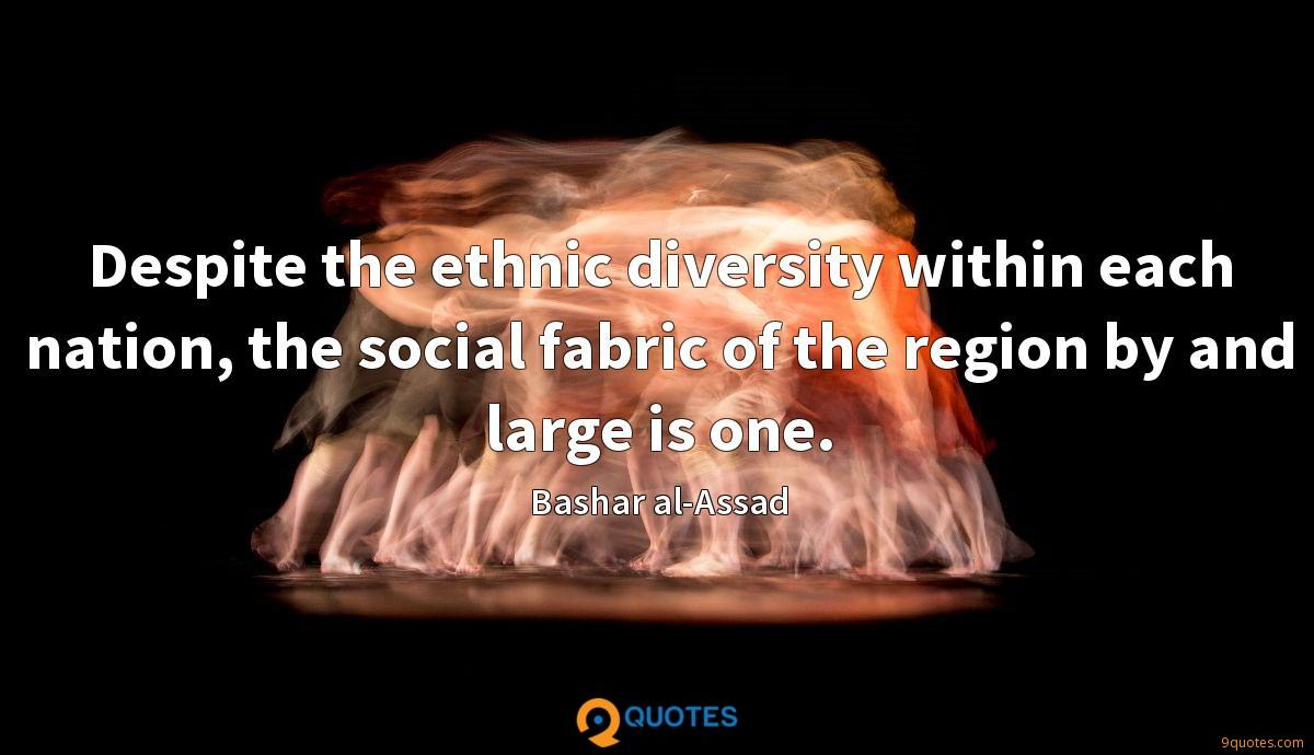 Despite the ethnic diversity within each nation, the social fabric of the region by and large is one.