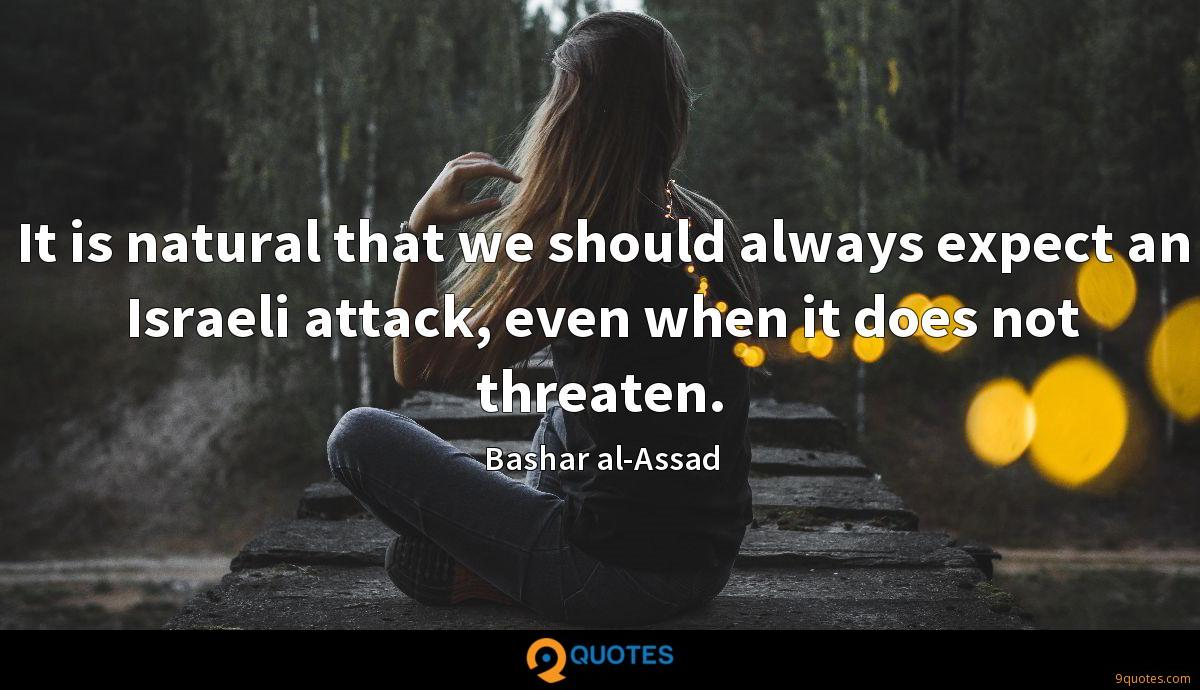 It is natural that we should always expect an Israeli attack, even when it does not threaten.