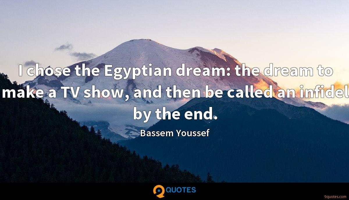 I chose the Egyptian dream: the dream to make a TV show, and then be called an infidel by the end.