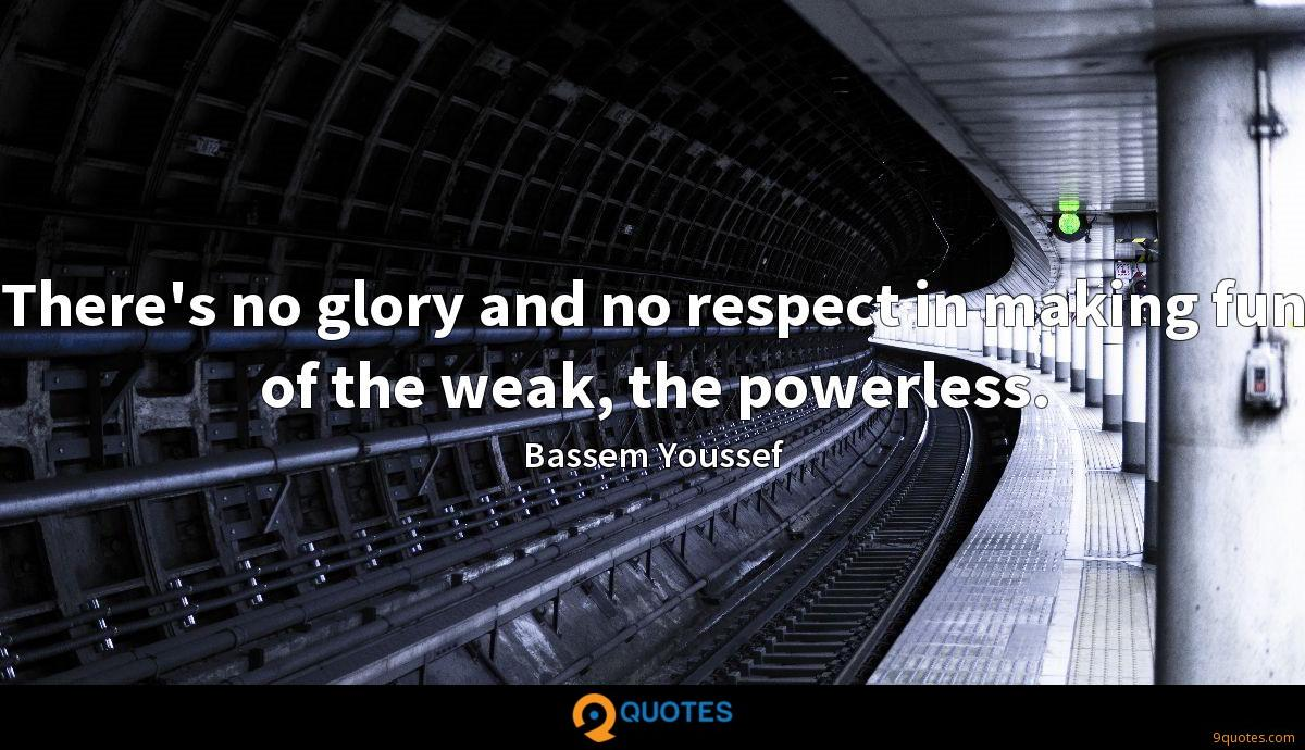 There's no glory and no respect in making fun of the weak, the powerless.