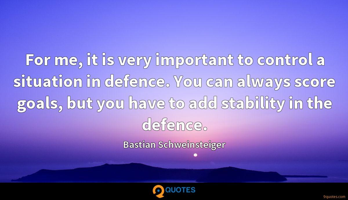 For me, it is very important to control a situation in defence. You can always score goals, but you have to add stability in the defence.