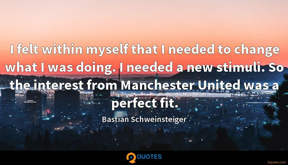 I felt within myself that I needed to change what I was doing. I needed a new stimuli. So the interest from Manchester United was a perfect fit.