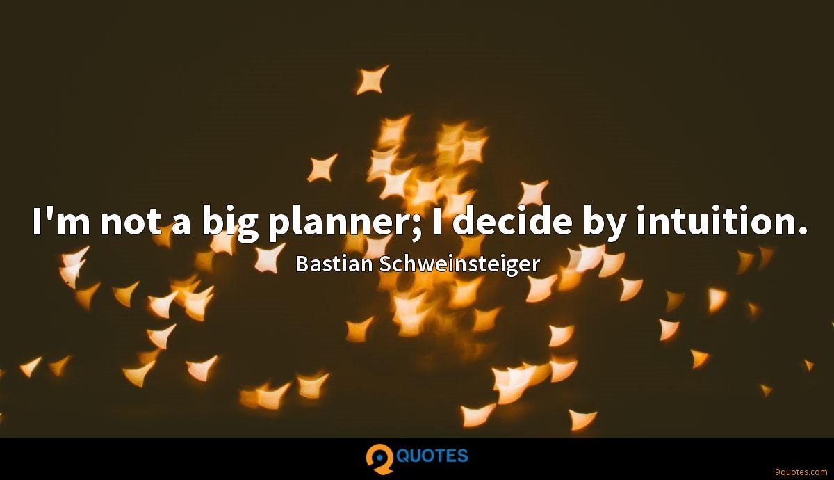 I'm not a big planner; I decide by intuition.