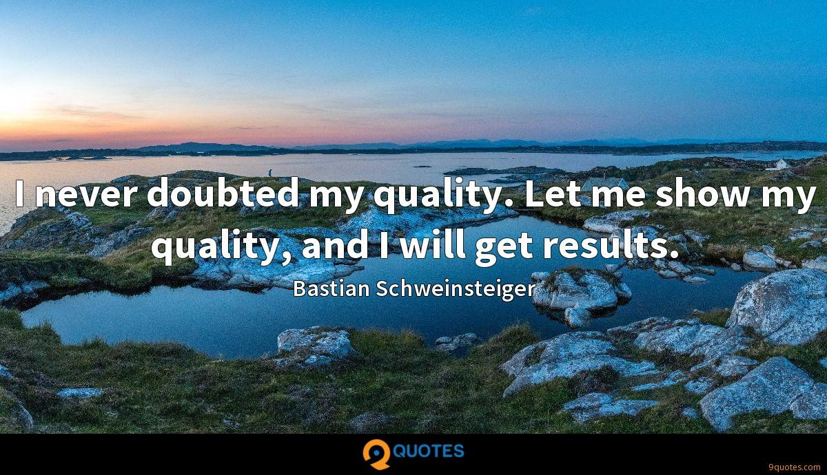 I never doubted my quality. Let me show my quality, and I will get results.