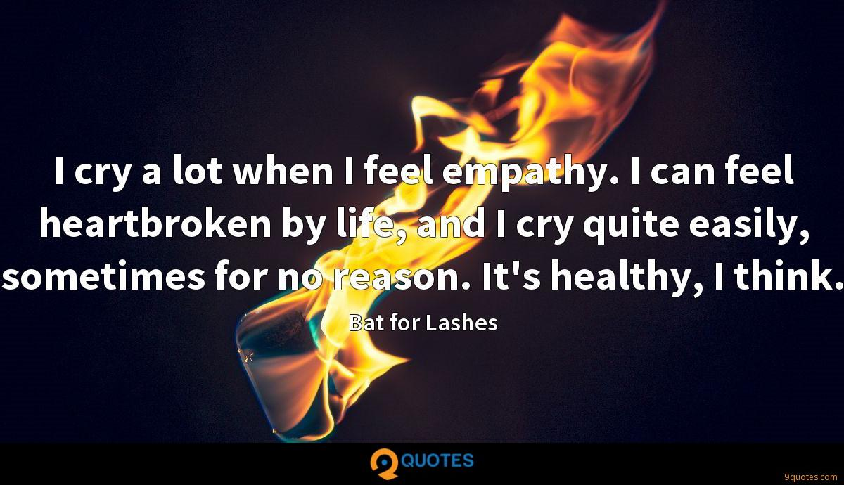 I cry a lot when I feel empathy. I can feel heartbroken by life, and I cry quite easily, sometimes for no reason. It's healthy, I think.