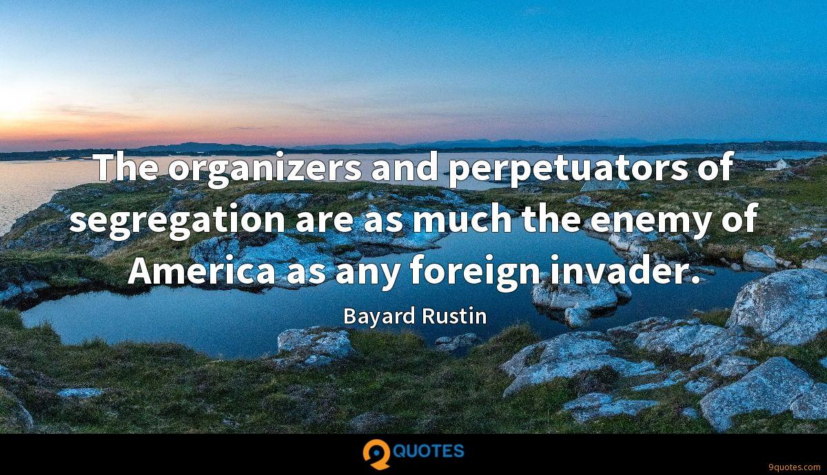 The organizers and perpetuators of segregation are as much the enemy of America as any foreign invader.